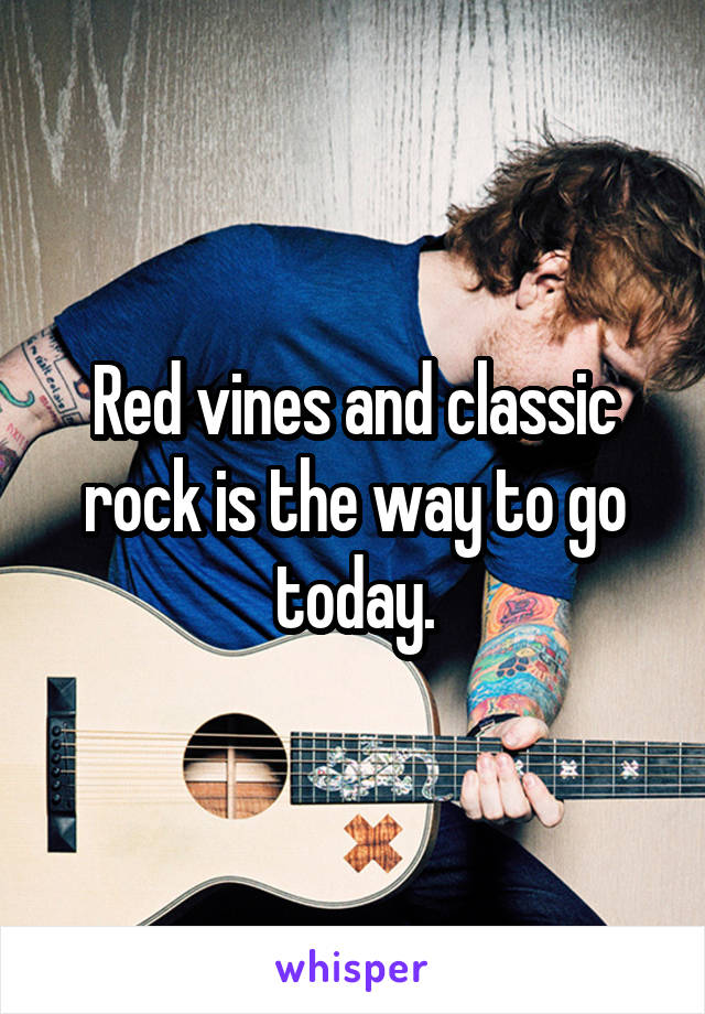 Red vines and classic rock is the way to go today.