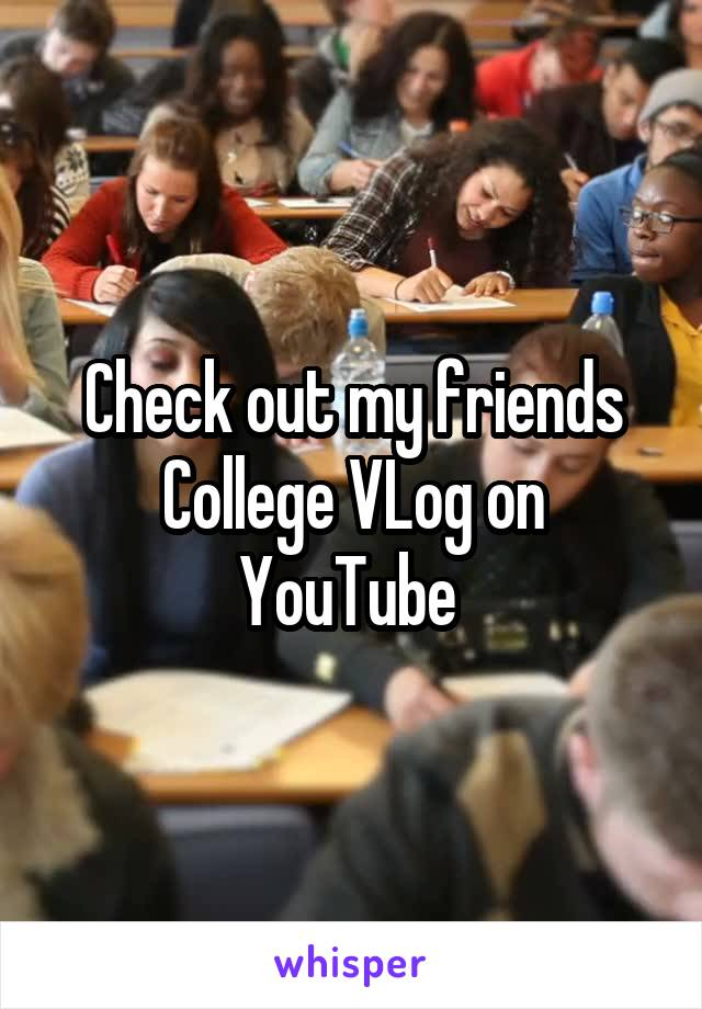 Check out my friends College VLog on YouTube