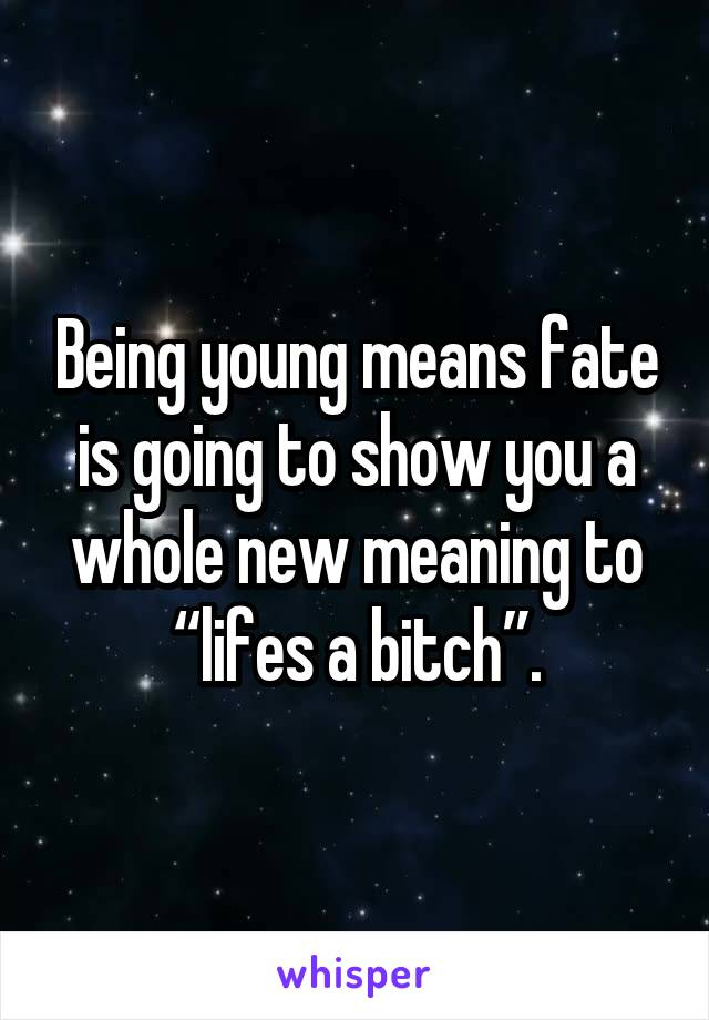 "Being young means fate is going to show you a whole new meaning to ""lifes a bitch""."