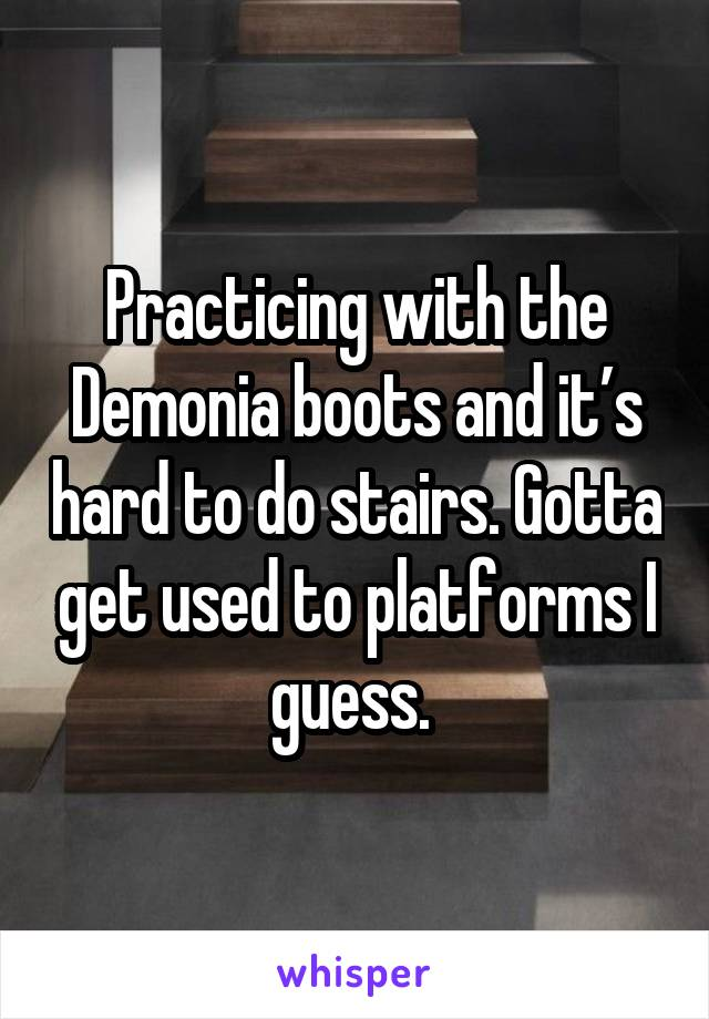 Practicing with the Demonia boots and it's hard to do stairs. Gotta get used to platforms I guess.