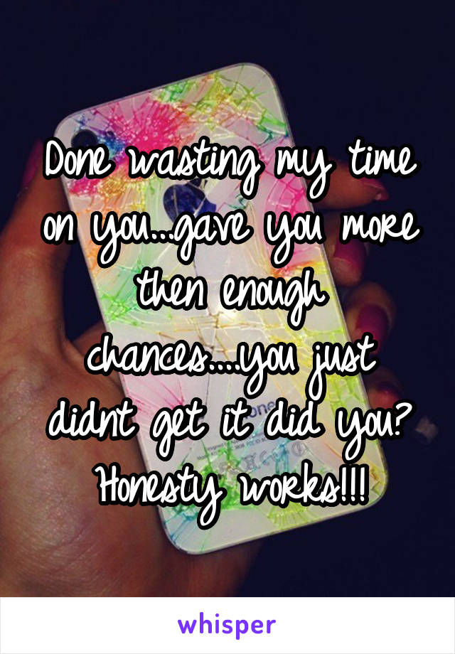 Done wasting my time on you...gave you more then enough chances....you just didnt get it did you? Honesty works!!!