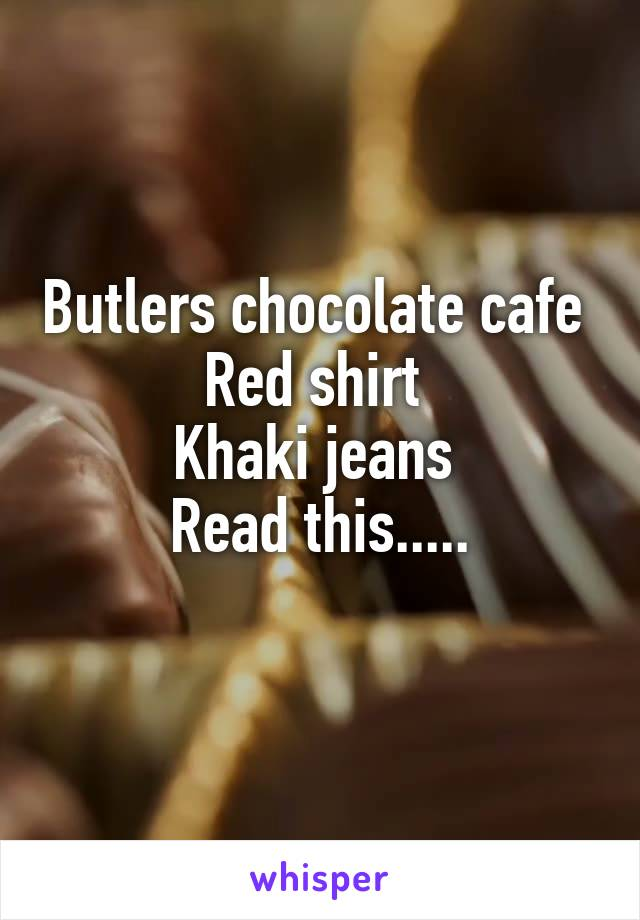 Butlers chocolate cafe  Red shirt  Khaki jeans  Read this.....