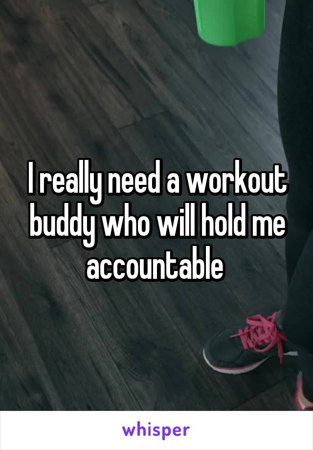 I really need a workout buddy who will hold me accountable