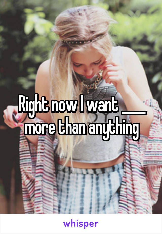 Right now I want ____ more than anything