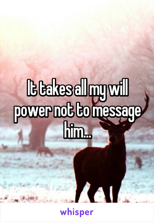 It takes all my will power not to message him...