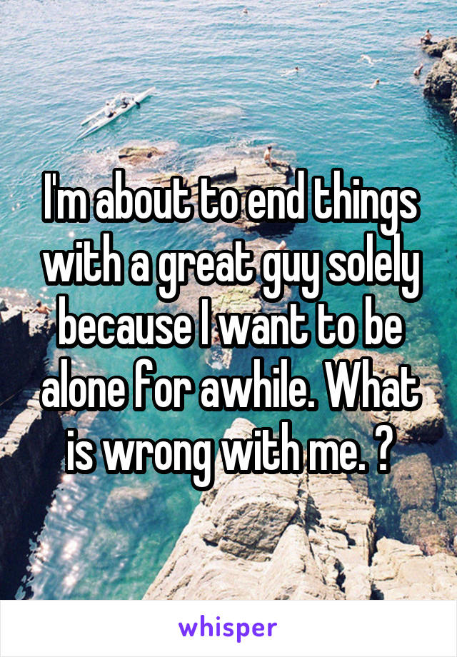 I'm about to end things with a great guy solely because I want to be alone for awhile. What is wrong with me. 😑