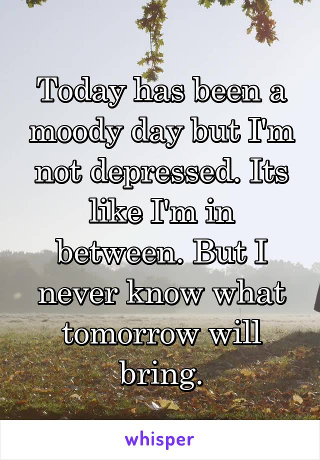 Today has been a moody day but I'm not depressed. Its like I'm in between. But I never know what tomorrow will bring.