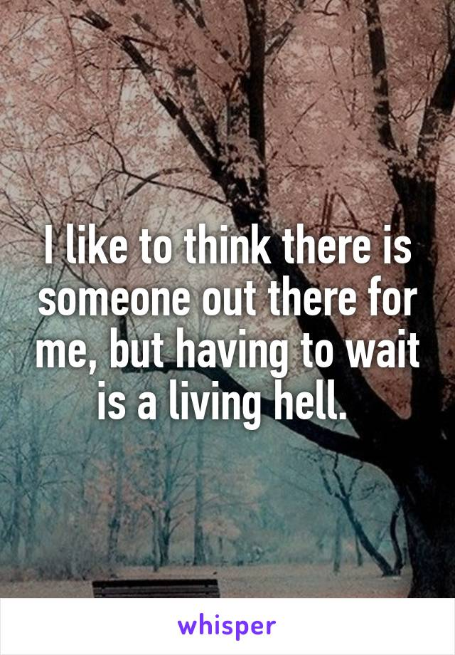 I like to think there is someone out there for me, but having to wait is a living hell.