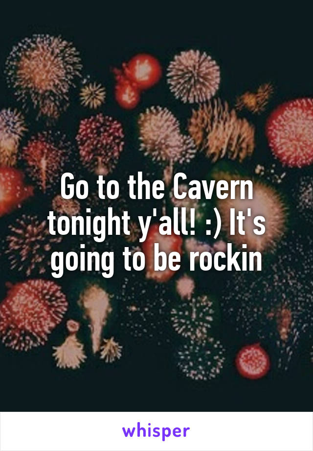 Go to the Cavern tonight y'all! :) It's going to be rockin