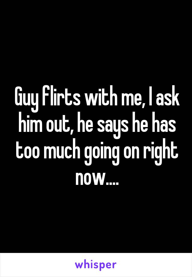 Guy flirts with me, I ask him out, he says he has too much going on right now....