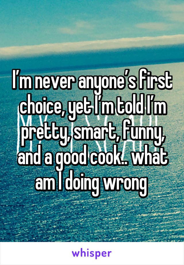 I'm never anyone's first choice, yet I'm told I'm pretty, smart, funny, and a good cook.. what am I doing wrong