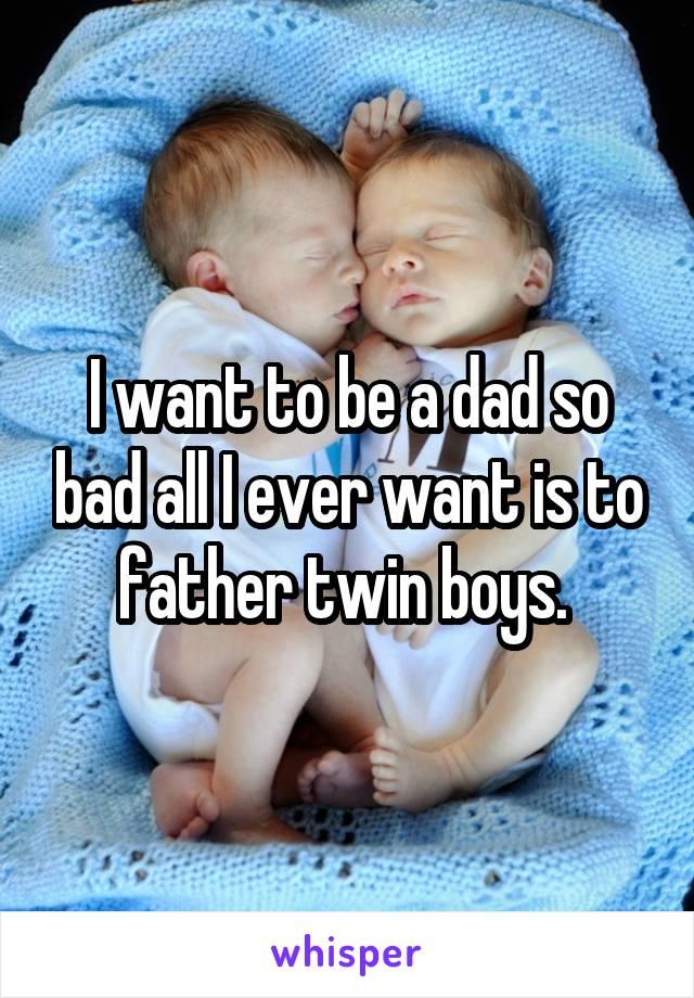 I want to be a dad so bad all I ever want is to father twin boys.