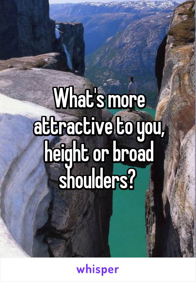 What's more attractive to you, height or broad shoulders?