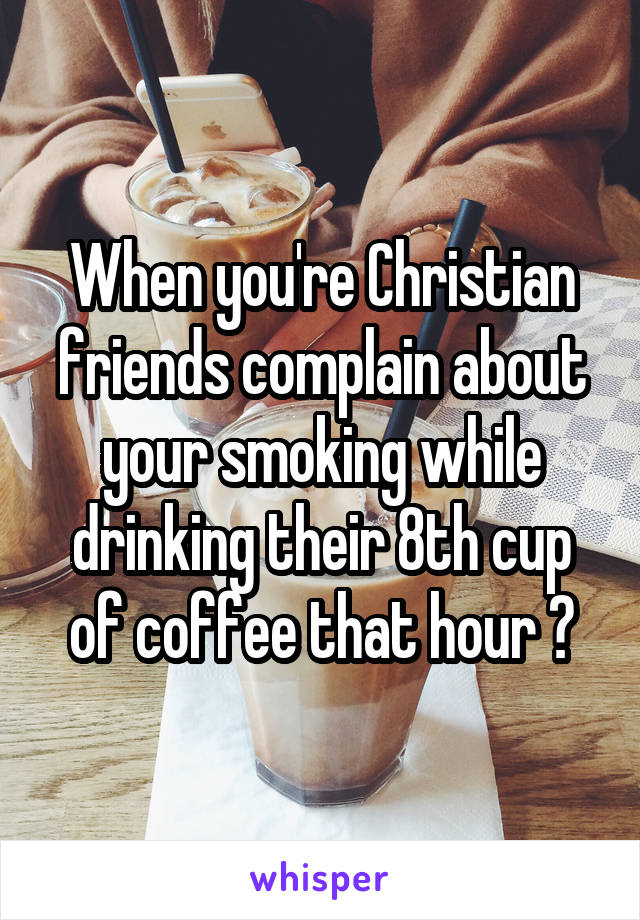 When you're Christian friends complain about your smoking while drinking their 8th cup of coffee that hour 🙄