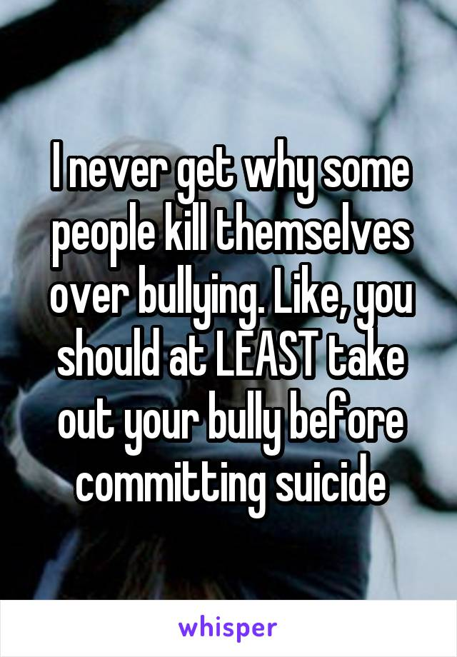 I never get why some people kill themselves over bullying. Like, you should at LEAST take out your bully before committing suicide
