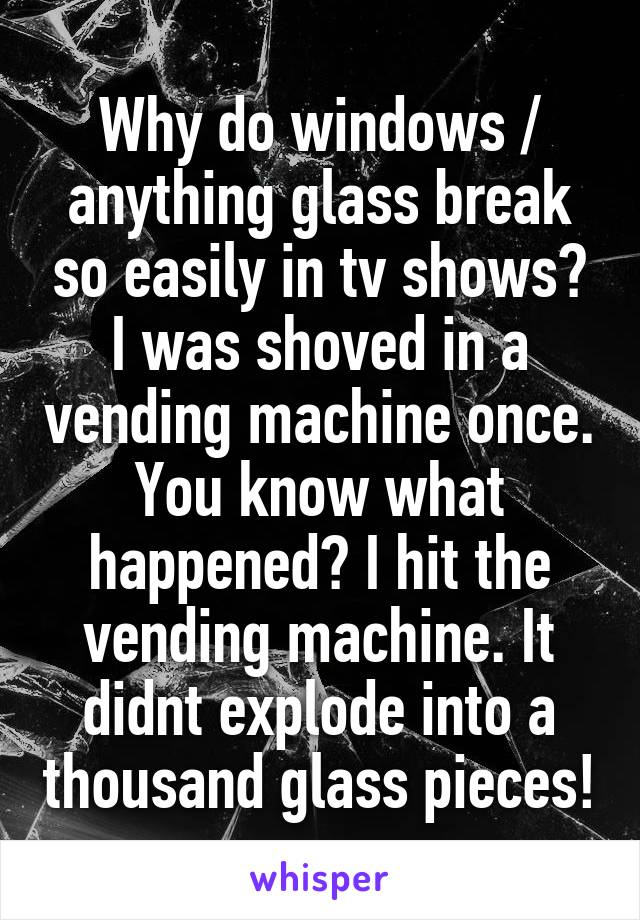 Why do windows / anything glass break so easily in tv shows? I was shoved in a vending machine once. You know what happened? I hit the vending machine. It didnt explode into a thousand glass pieces!