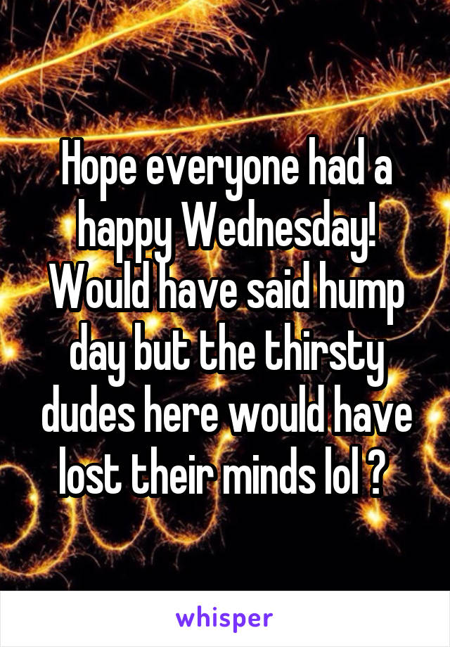 Hope everyone had a happy Wednesday! Would have said hump day but the thirsty dudes here would have lost their minds lol 😂