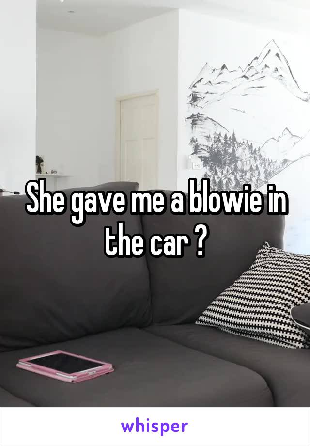She gave me a blowie in the car 🙈
