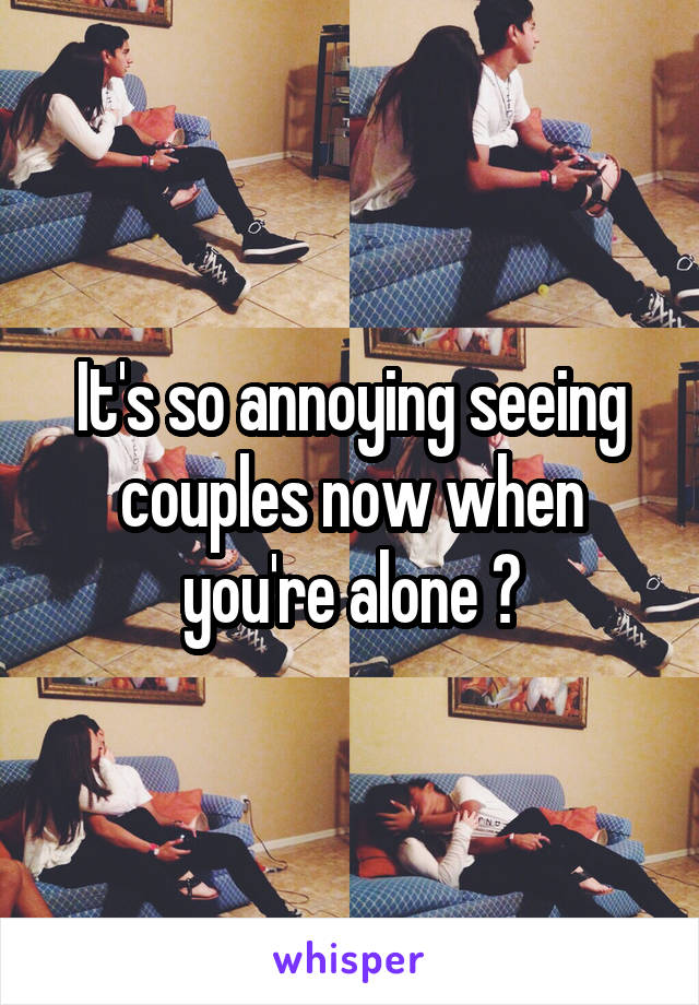 It's so annoying seeing couples now when you're alone 😴