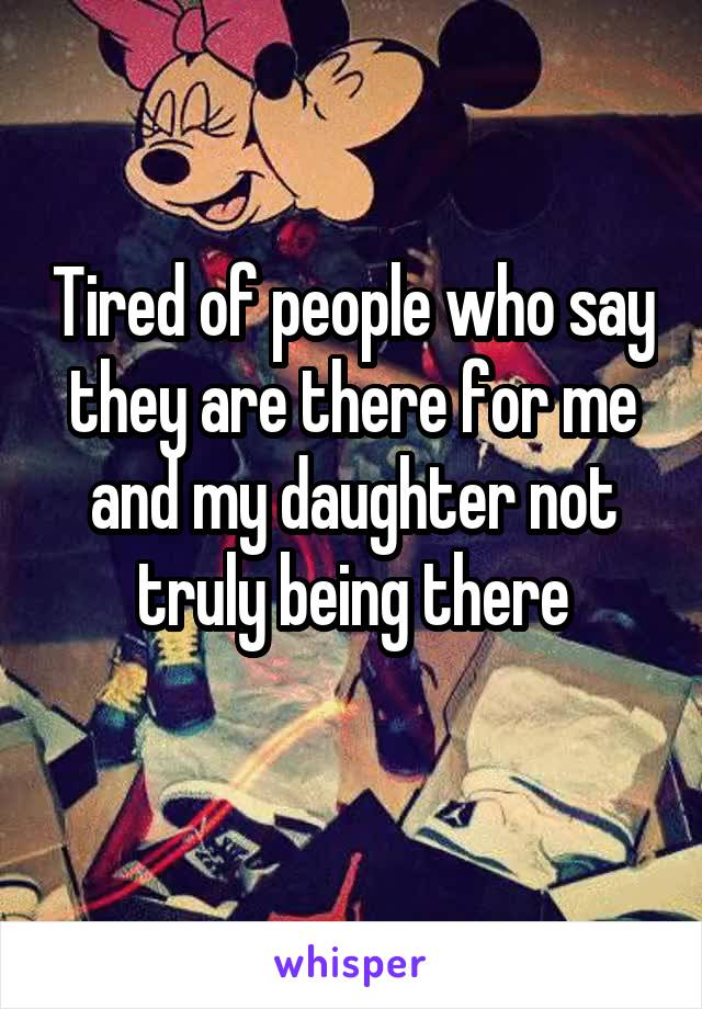 Tired of people who say they are there for me and my daughter not truly being there