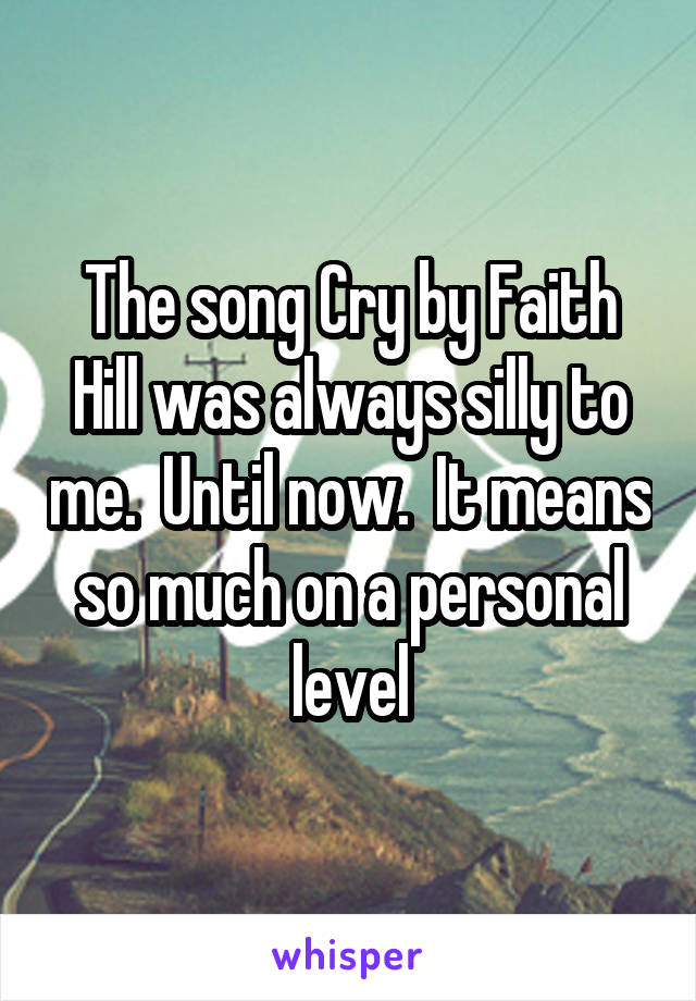 The song Cry by Faith Hill was always silly to me.  Until now.  It means so much on a personal level