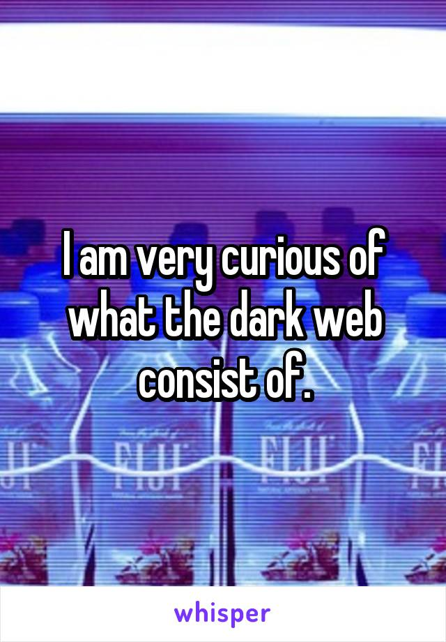 I am very curious of what the dark web consist of.