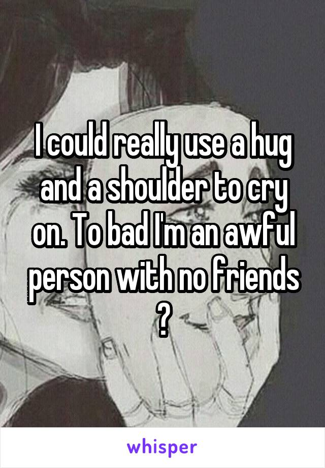 I could really use a hug and a shoulder to cry on. To bad I'm an awful person with no friends 🙃