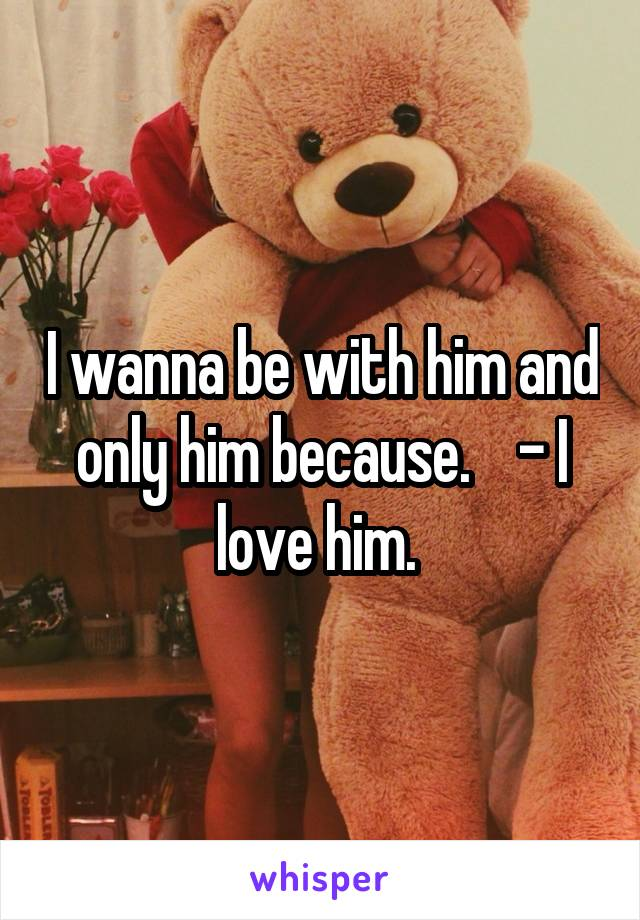 I wanna be with him and only him because.    - I love him.