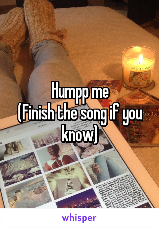 Humpp me (Finish the song if you know)