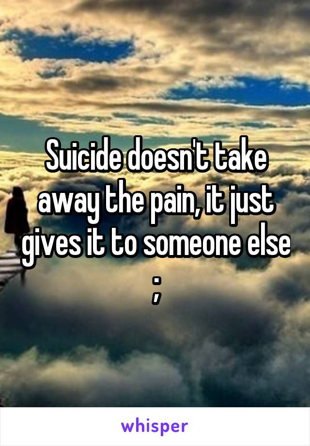 Suicide doesn't take away the pain, it just gives it to someone else ;