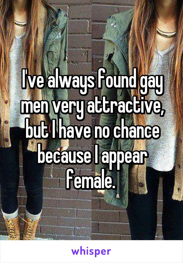 I've always found gay men very attractive, but I have no chance because I appear female.