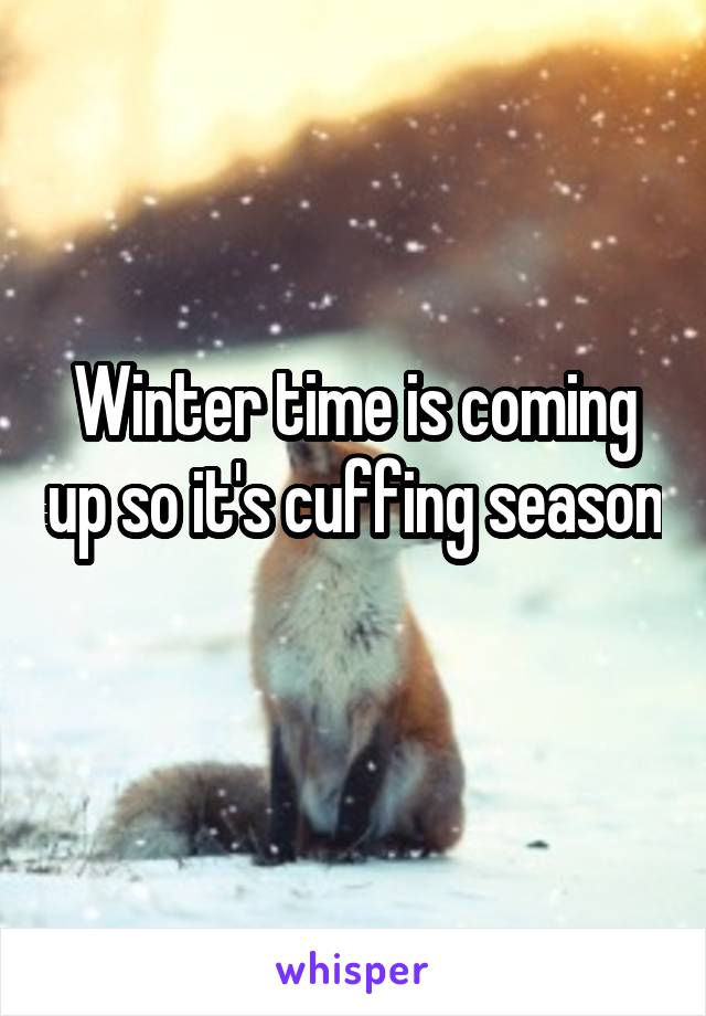 Winter time is coming up so it's cuffing season