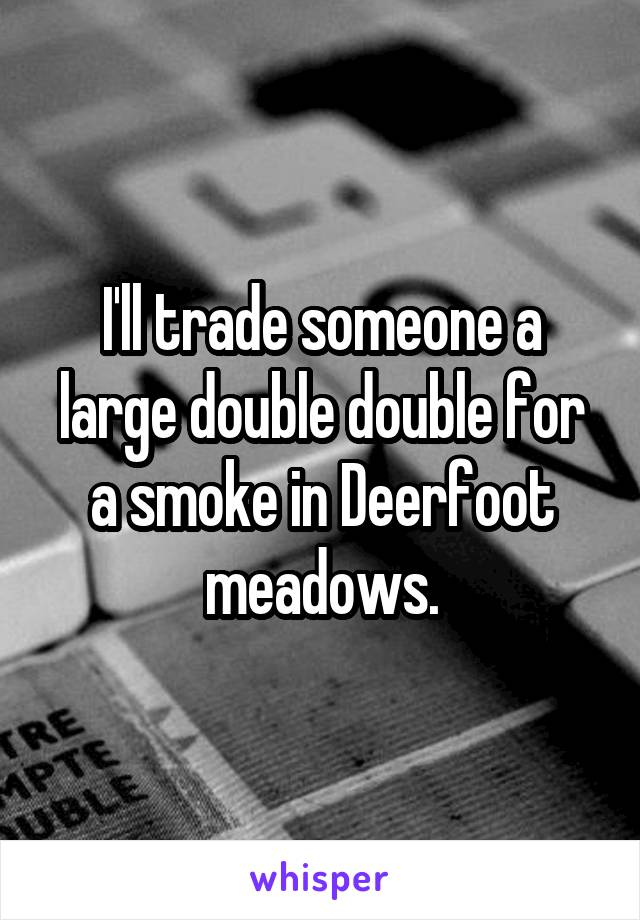 I'll trade someone a large double double for a smoke in Deerfoot meadows.