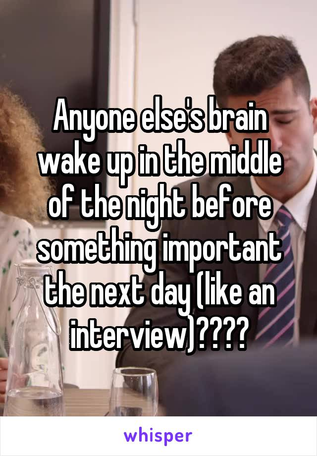 Anyone else's brain wake up in the middle of the night before something important the next day (like an interview)????