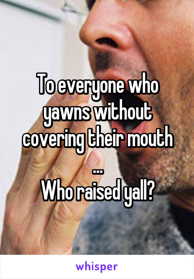 To everyone who yawns without covering their mouth ... Who raised yall?