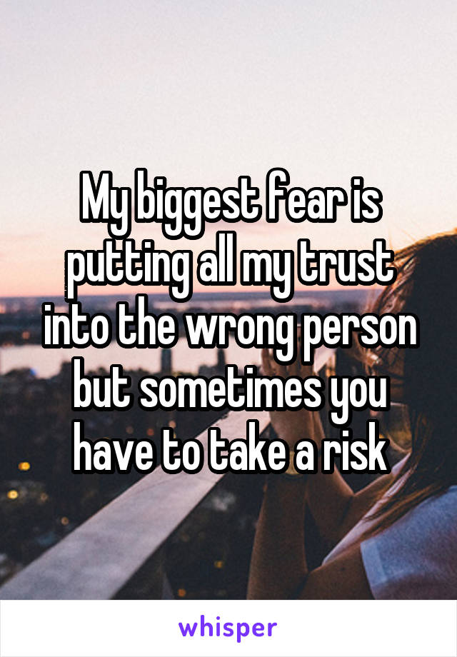 My biggest fear is putting all my trust into the wrong person but sometimes you have to take a risk
