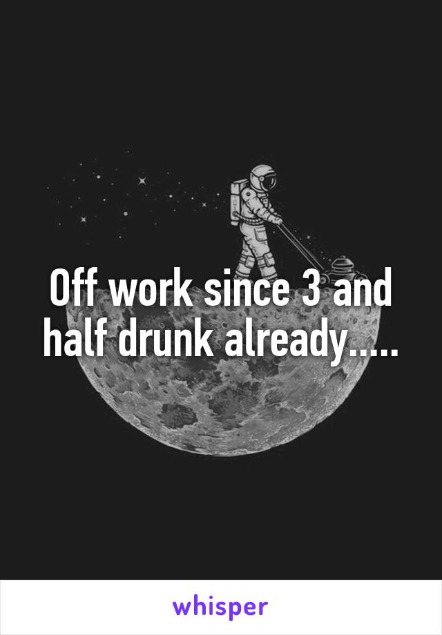 Off work since 3 and half drunk already.....