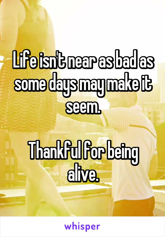 Life isn't near as bad as some days may make it seem.  Thankful for being alive.