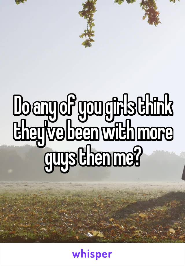 Do any of you girls think they've been with more guys then me?