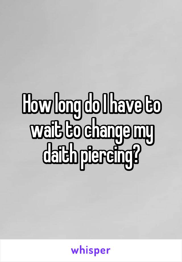 How long do I have to wait to change my daith piercing?