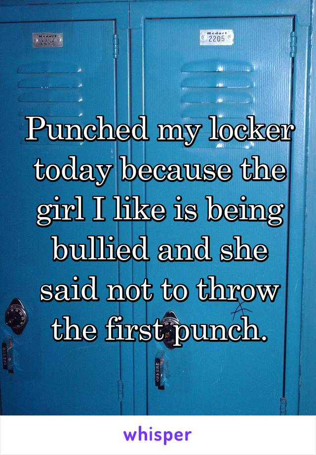 Punched my locker today because the girl I like is being bullied and she said not to throw the first punch.
