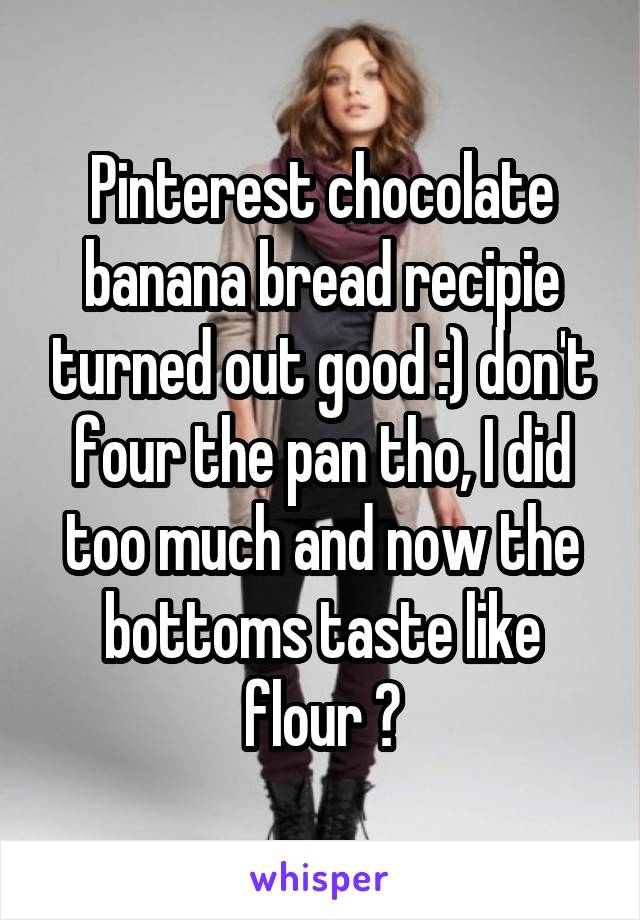 Pinterest chocolate banana bread recipie turned out good :) don't four the pan tho, I did too much and now the bottoms taste like flour 😷