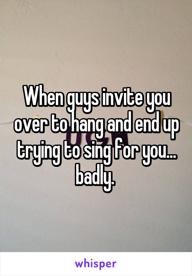 When guys invite you over to hang and end up trying to sing for you... badly.