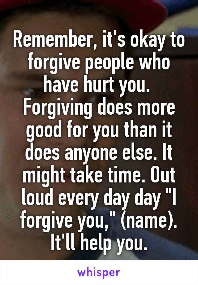 """Remember, it's okay to forgive people who have hurt you.  Forgiving does more good for you than it does anyone else. It might take time. Out loud every day day """"I forgive you,"""" (name). It'll help you."""