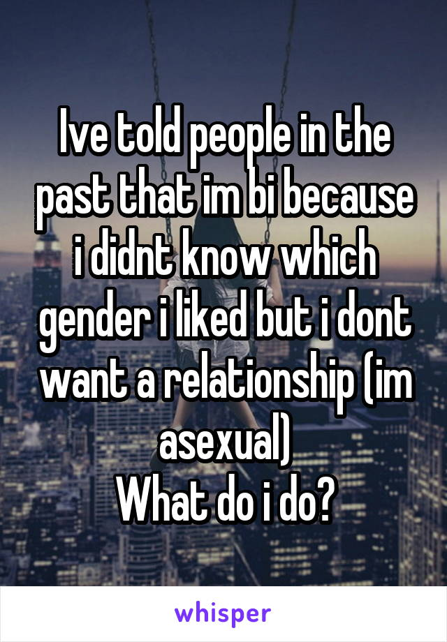 Ive told people in the past that im bi because i didnt know which gender i liked but i dont want a relationship (im asexual) What do i do?