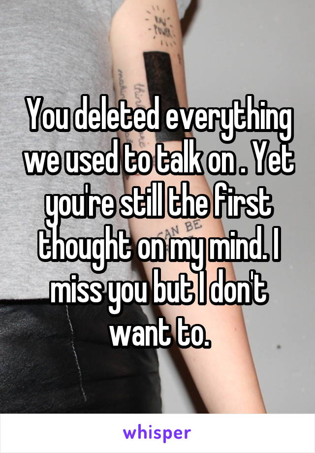 You deleted everything we used to talk on . Yet you're still the first thought on my mind. I miss you but I don't want to.