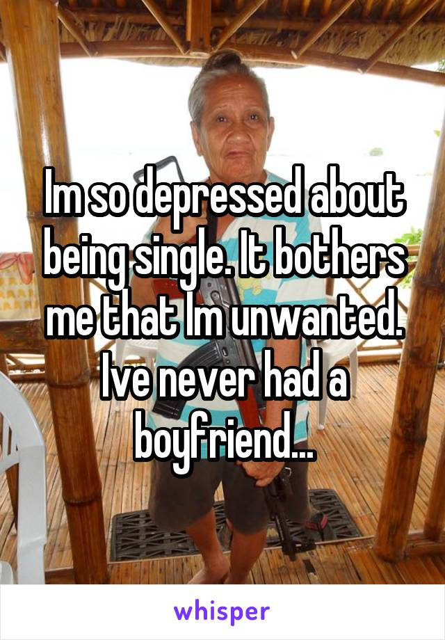 Im so depressed about being single. It bothers me that Im unwanted. Ive never had a boyfriend...