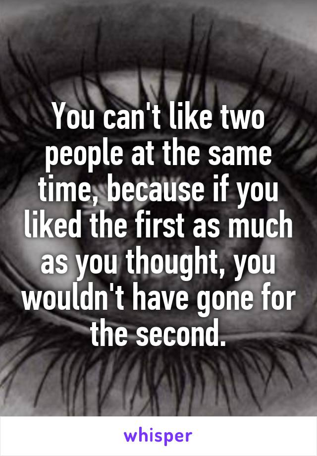 You can't like two people at the same time, because if you liked the first as much as you thought, you wouldn't have gone for the second.