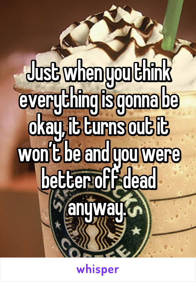 Just when you think everything is gonna be okay, it turns out it won't be and you were better off dead anyway.