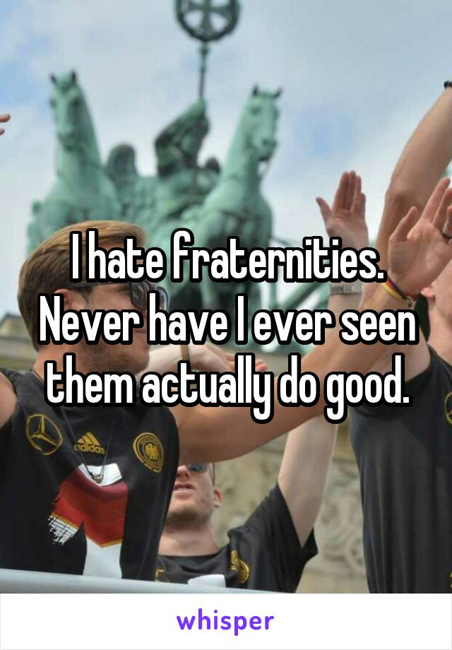 I hate fraternities. Never have I ever seen them actually do good.
